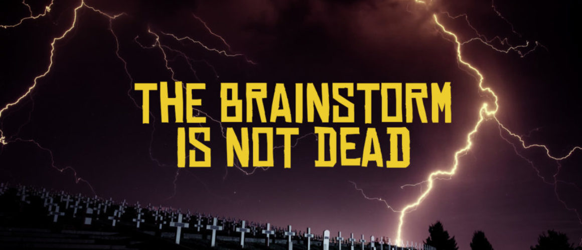 the brainstorm is not dead